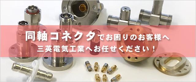 同軸コネクタでお困りのお客様へ。三英電気工業へお任せください!:同軸コネクタ設計製造